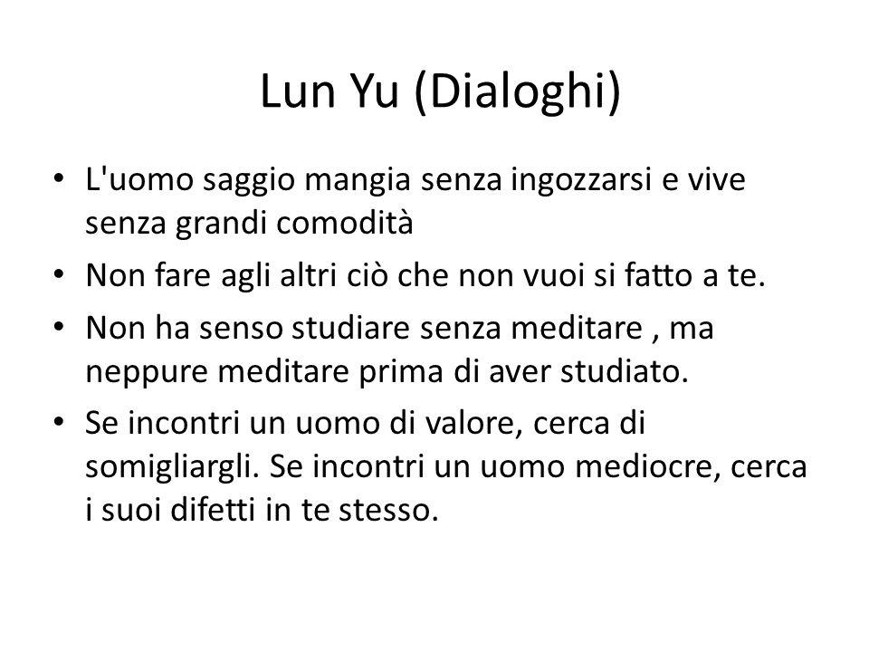 Lun Yu (Dialoghi) L'uomo saggio mangia senza ingozzarsi e vive senza grandi comodità Non fare agli altri ciò che non vuoi si fatto a te. Non ha senso