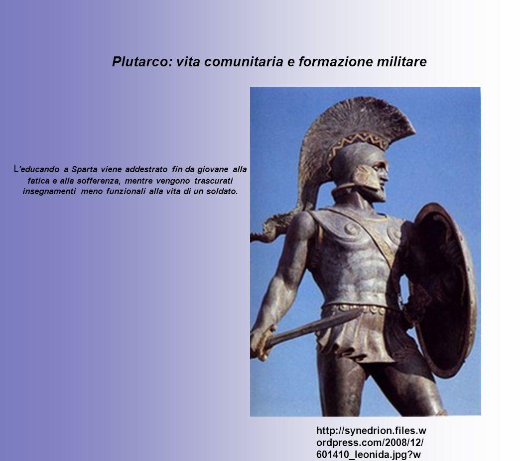 Plutarco: vita comunitaria e formazione militare http://synedrion.files.w ordpress.com/2008/12/ 601410_leonida.jpg?w =206&h=296 L 'educando a Sparta v
