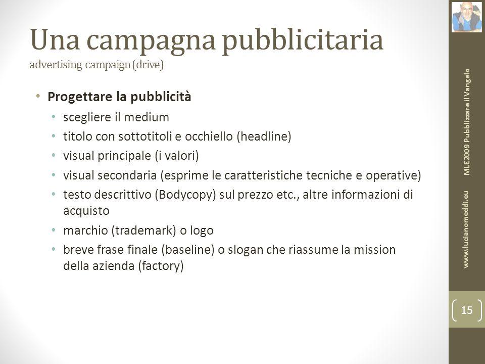 Una campagna pubblicitaria advertising campaign (drive) Progettare la pubblicità scegliere il medium titolo con sottotitoli e occhiello (headline) visual principale (i valori) visual secondaria (esprime le caratteristiche tecniche e operative) testo descrittivo (Bodycopy) sul prezzo etc., altre informazioni di acquisto marchio (trademark) o logo breve frase finale (baseline) o slogan che riassume la mission della azienda (factory) MLE2009 Pubblizzare il Vangelo www.lucianomeddi.eu 15