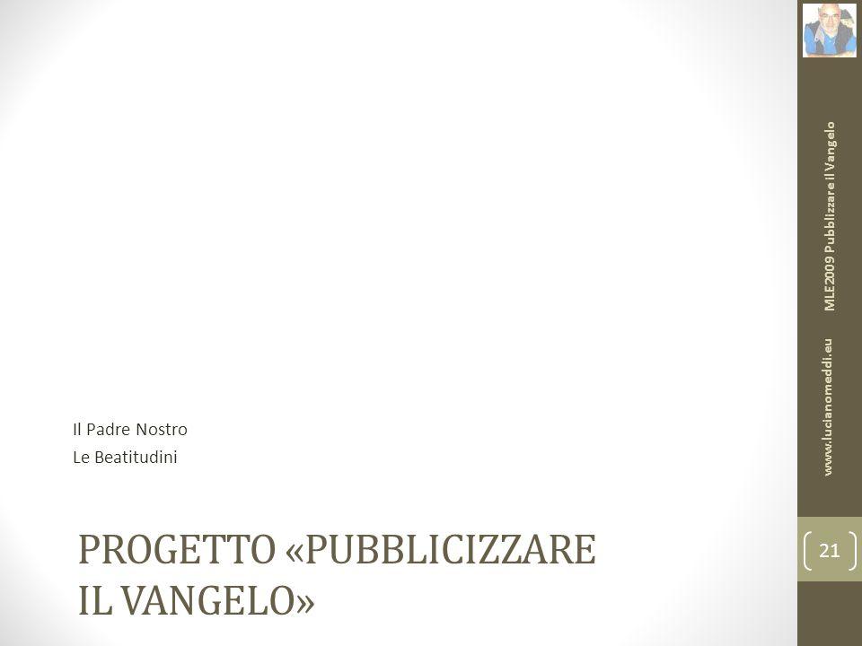 PROGETTO «PUBBLICIZZARE IL VANGELO» Il Padre Nostro Le Beatitudini MLE2009 Pubblizzare il Vangelo www.lucianomeddi.eu 21
