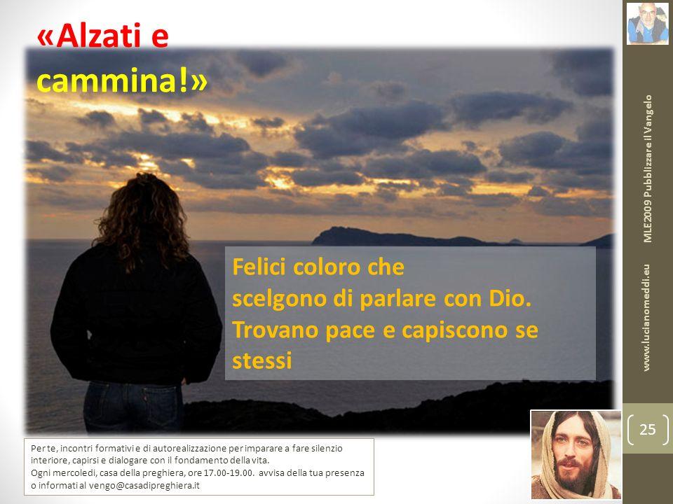 MLE2009 Pubblizzare il Vangelo www.lucianomeddi.eu 25 «Alzati e cammina!» Felici coloro che scelgono di parlare con Dio.