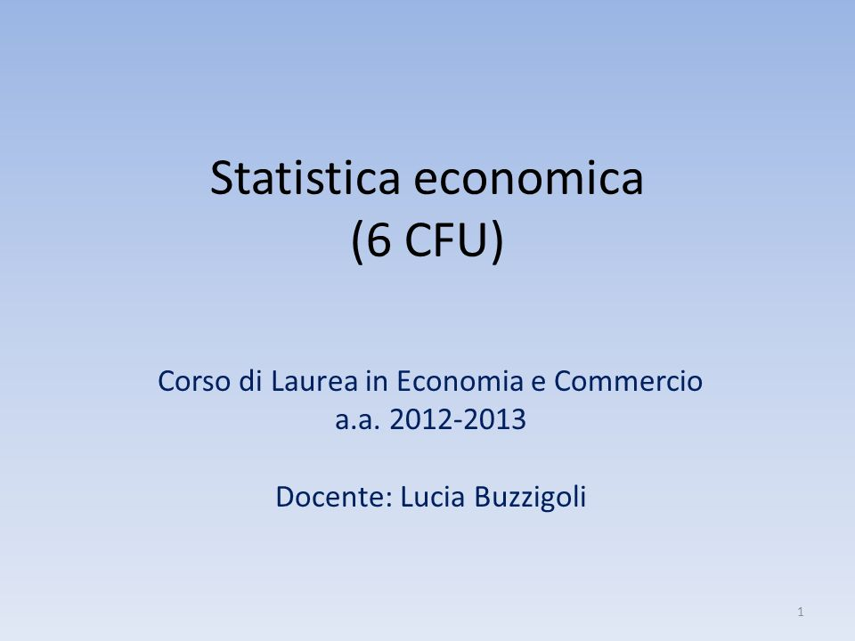 Statistica economica (6 CFU) Corso di Laurea in Economia e Commercio a.a. 2012-2013 Docente: Lucia Buzzigoli 1