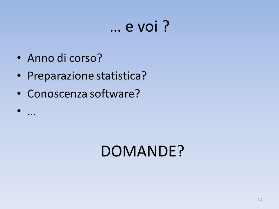 … e voi ? Anno di corso? Preparazione statistica? Conoscenza software? … DOMANDE? 11