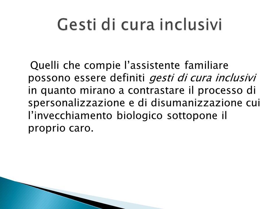 Quelli che compie lassistente familiare possono essere definiti gesti di cura inclusivi in quanto mirano a contrastare il processo di spersonalizzazio