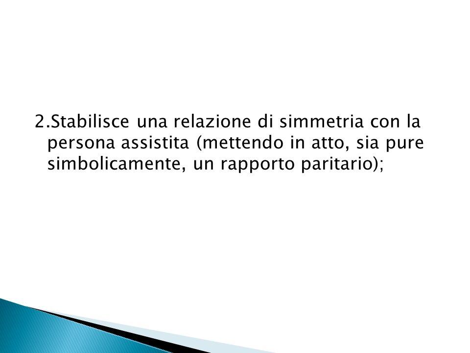 2.Stabilisce una relazione di simmetria con la persona assistita (mettendo in atto, sia pure simbolicamente, un rapporto paritario);
