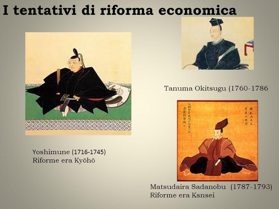 I tentativi di riforma economica Y oshimune (1716-1745) Riforme era Kyōhō Matsudaira Sadanobu (1787-1793) Riforme era Ksnsei Tanuma Okitsugu (1760-178