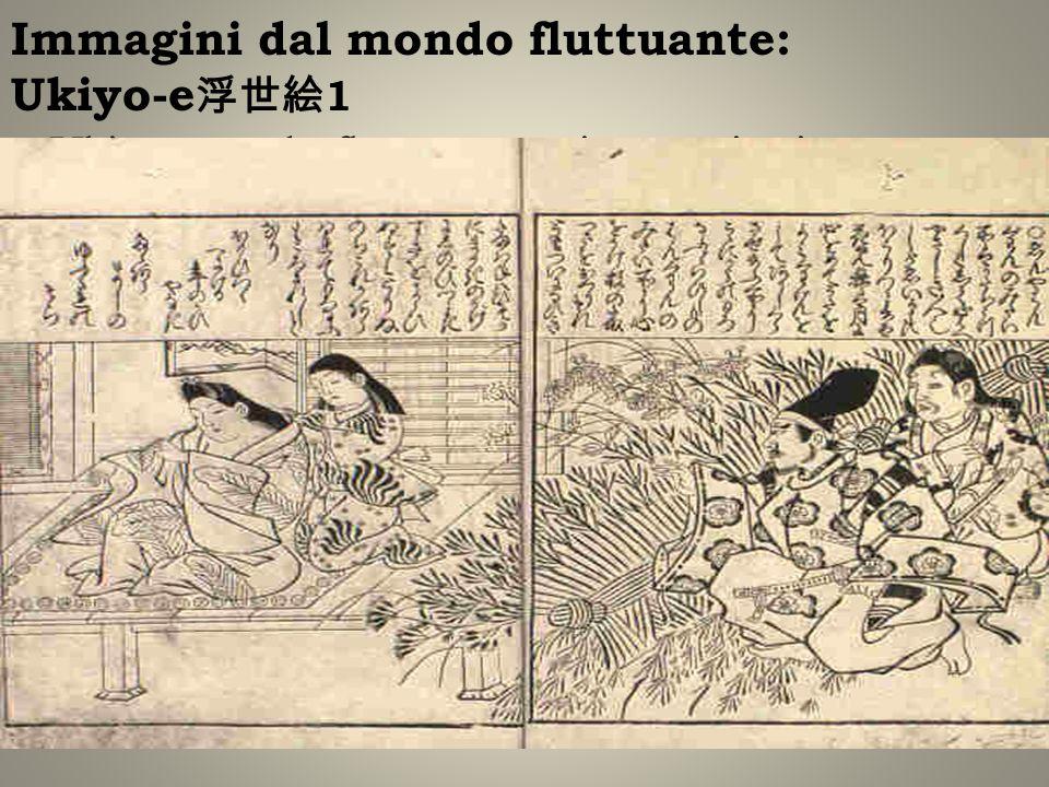 Immagini dal mondo fluttuante: Ukiyo-e 1 Ukiyo: mondo fluttuantevita transitoria Pittura, Stampa Soggetti: vita urbana e dei chōnin, soggetti femminil