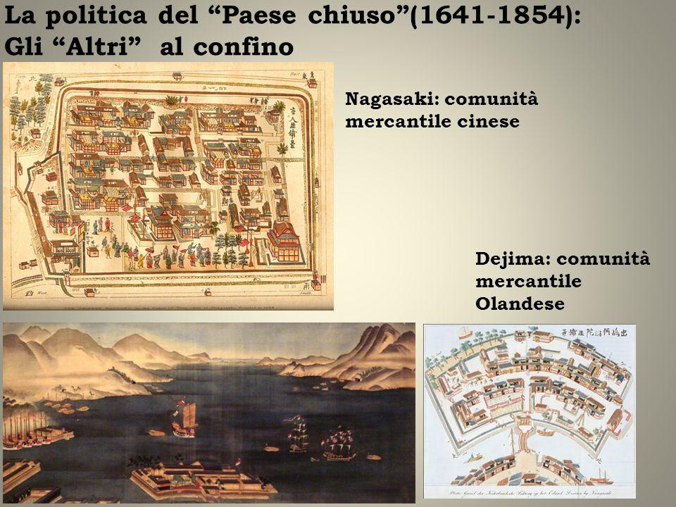 La politica del Paese chiuso(1641-1854): Gli Altri al confino Nagasaki: comunità mercantile cinese Dejima: comunità mercantile Olandese