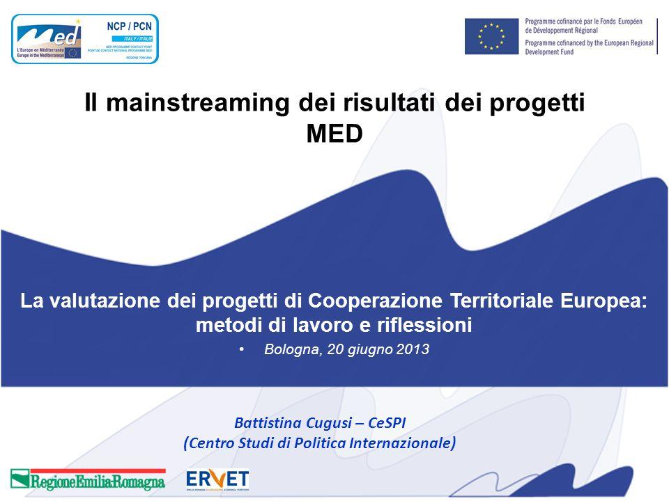 Il mainstreaming dei risultati dei progetti MED La valutazione dei progetti di Cooperazione Territoriale Europea: metodi di lavoro e riflessioni Bologna, 20 giugno 2013 Battistina Cugusi – CeSPI (Centro Studi di Politica Internazionale)