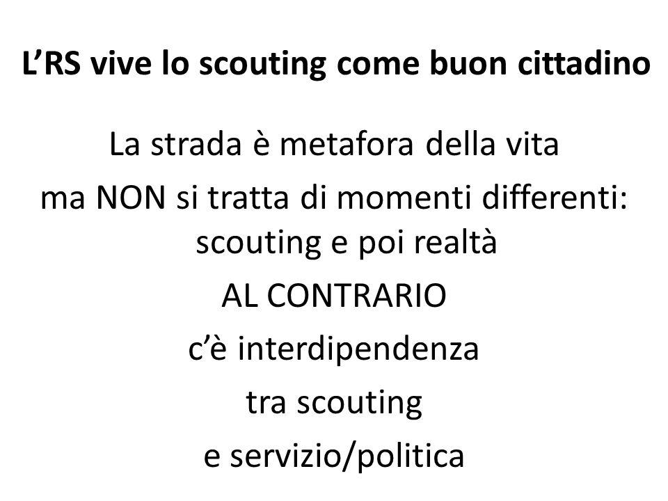 LRS vive lo scouting come buon cittadino La strada è metafora della vita ma NON si tratta di momenti differenti: scouting e poi realtà AL CONTRARIO cè