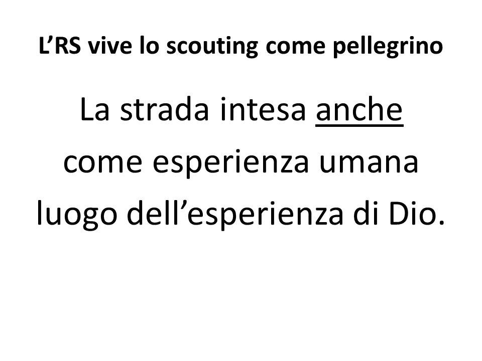LRS vive lo scouting come pellegrino La strada intesa anche come esperienza umana luogo dellesperienza di Dio.
