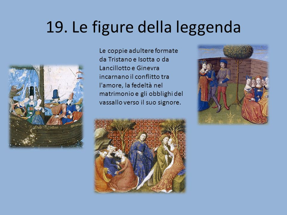 19. Le figure della leggenda Le coppie adultere formate da Tristano e Isotta o da Lancillotto e Ginevra incarnano il conflitto tra l'amore, la fedeltà