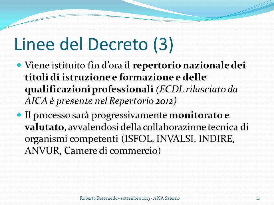 Linee del Decreto (3) Viene istituito fin dora il repertorio nazionale dei titoli di istruzione e formazione e delle qualificazioni professionali (ECDL rilasciato da AICA è presente nel Repertorio 2012) Il processo sarà progressivamente monitorato e valutato, avvalendosi della collaborazione tecnica di organismi competenti (ISFOL, INVALSI, INDIRE, ANVUR, Camere di commercio) Roberto Pettenello - settembre 2013 - AICA Salerno10