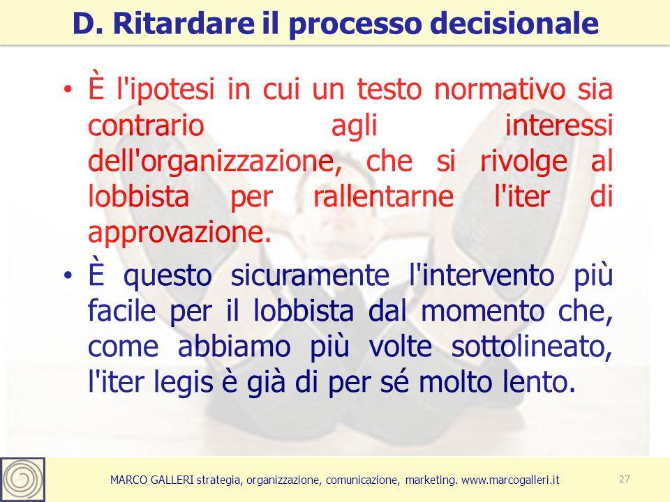 MARCO GALLERI strategia, organizzazione, comunicazione, marketing. www.marcogalleri.it D. Ritardare il processo decisionale 27 È l'ipotesi in cui un t