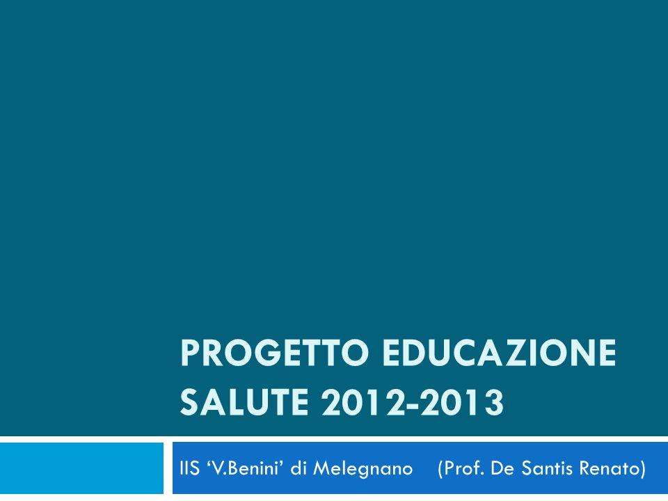 PROGETTO EDUCAZIONE SALUTE 2012-2013 IIS V.Benini di Melegnano (Prof. De Santis Renato)