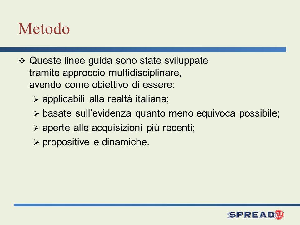 Metodo Queste linee guida sono state sviluppate tramite approccio multidisciplinare, avendo come obiettivo di essere: applicabili alla realtà italiana; basate sullevidenza quanto meno equivoca possibile; aperte alle acquisizioni più recenti; propositive e dinamiche.