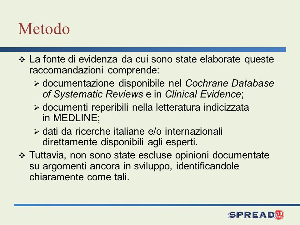 Metodo La fonte di evidenza da cui sono state elaborate queste raccomandazioni comprende: documentazione disponibile nel Cochrane Database of Systematic Reviews e in Clinical Evidence; documenti reperibili nella letteratura indicizzata in MEDLINE; dati da ricerche italiane e/o internazionali direttamente disponibili agli esperti.