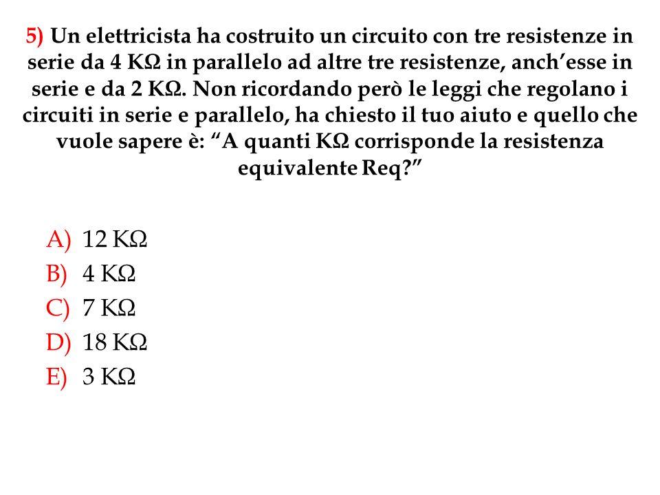 A)12 KΩ B)4 KΩ C)7 KΩ D)18 KΩ E)3 KΩ 5) Un elettricista ha costruito un circuito con tre resistenze in serie da 4 KΩ in parallelo ad altre tre resistenze, anchesse in serie e da 2 KΩ.