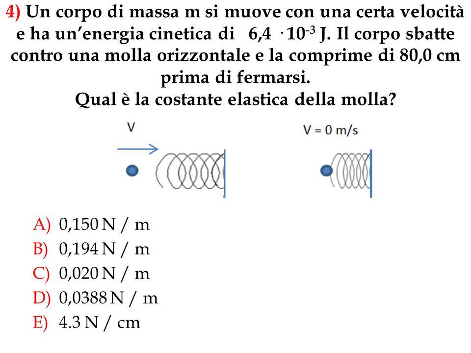 A)0,150 N / m B)0,194 N / m C)0,020 N / m D)0,0388 N / m E)4.3 N / cm 4) Un corpo di massa m si muove con una certa velocità e ha unenergia cinetica di 6,4 · 10 -3 J.