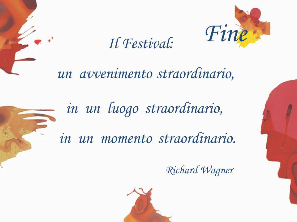 Il Festival: Richard Wagner in un momento in un luogo straordinario,un avvenimento straordinario, straordinario. Fine