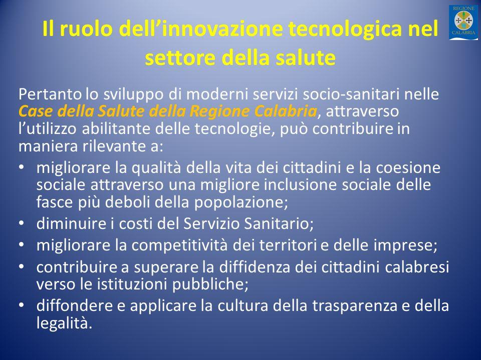 Il ruolo dellinnovazione tecnologica nel settore della salute Pertanto lo sviluppo di moderni servizi socio-sanitari nelle Case della Salute della Regione Calabria, attraverso lutilizzo abilitante delle tecnologie, può contribuire in maniera rilevante a: migliorare la qualità della vita dei cittadini e la coesione sociale attraverso una migliore inclusione sociale delle fasce più deboli della popolazione; diminuire i costi del Servizio Sanitario; migliorare la competitività dei territori e delle imprese; contribuire a superare la diffidenza dei cittadini calabresi verso le istituzioni pubbliche; diffondere e applicare la cultura della trasparenza e della legalità.