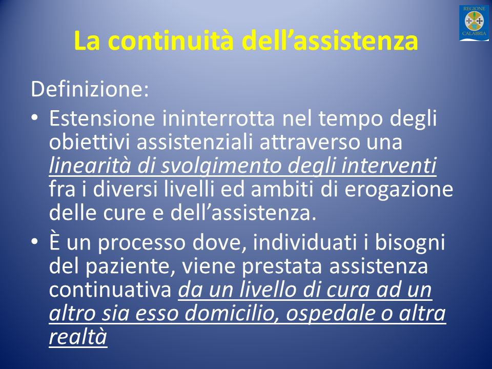 La continuità dellassistenza Definizione: Estensione ininterrotta nel tempo degli obiettivi assistenziali attraverso una linearità di svolgimento degli interventi fra i diversi livelli ed ambiti di erogazione delle cure e dellassistenza.