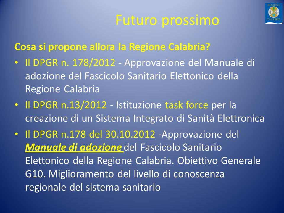Futuro prossimo Cosa si propone allora la Regione Calabria? Il DPGR n. 178/2012 - Approvazione del Manuale di adozione del Fascicolo Sanitario Eletton