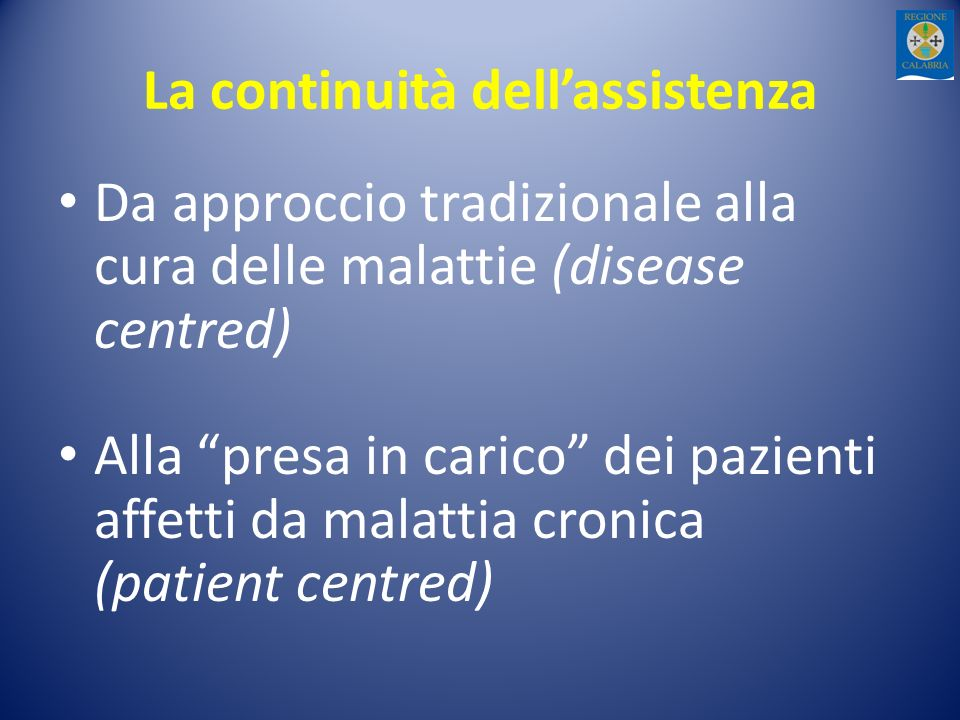 La continuità dellassistenza Da approccio tradizionale alla cura delle malattie (disease centred) Alla presa in carico dei pazienti affetti da malattia cronica (patient centred)