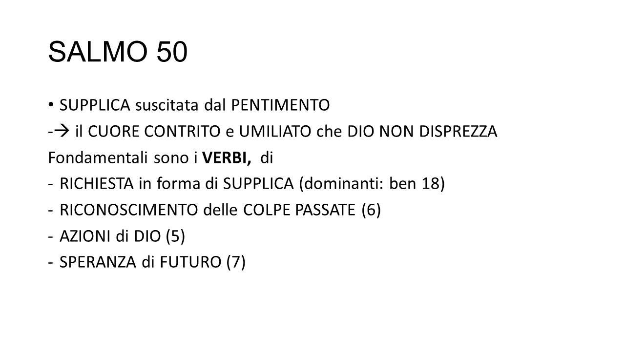 SALMO 50 SUPPLICA suscitata dal PENTIMENTO - il CUORE CONTRITO e UMILIATO che DIO NON DISPREZZA Fondamentali sono i VERBI, di -RICHIESTA in forma di SUPPLICA (dominanti: ben 18) -RICONOSCIMENTO delle COLPE PASSATE (6) -AZIONI di DIO (5) -SPERANZA di FUTURO (7)