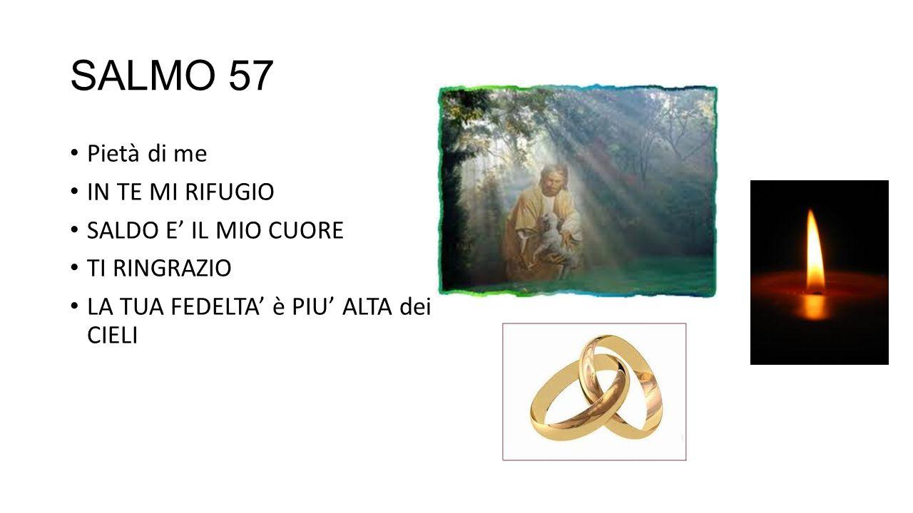 SALMO 57 Pietà di me IN TE MI RIFUGIO SALDO E IL MIO CUORE TI RINGRAZIO LA TUA FEDELTA è PIU ALTA dei CIELI