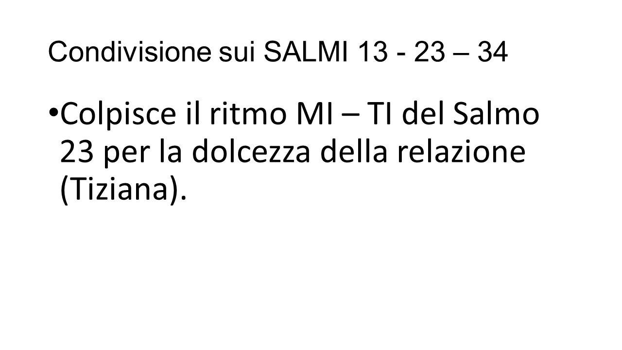 Condivisione sui SALMI 13 - 23 – 34 Colpisce il ritmo MI – TI del Salmo 23 per la dolcezza della relazione (Tiziana).