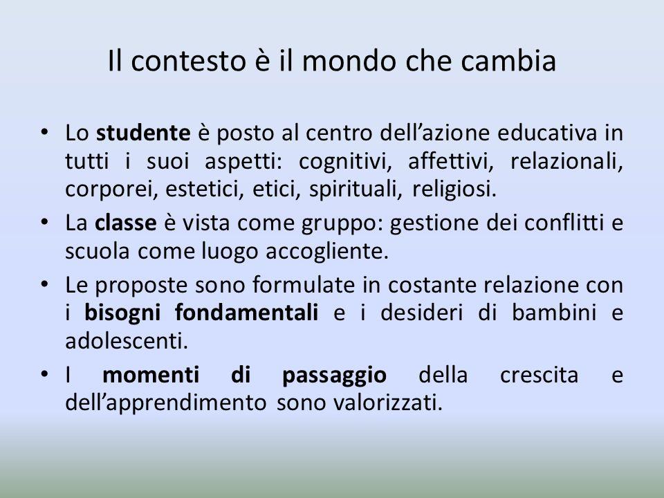Il contesto è il mondo che cambia Lo studente è posto al centro dellazione educativa in tutti i suoi aspetti: cognitivi, affettivi, relazionali, corpo
