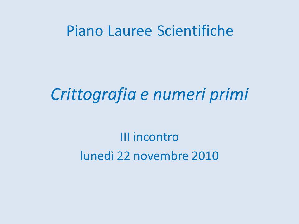 Crittografia e numeri primi III incontro lunedì 22 novembre 2010 Piano Lauree Scientifiche