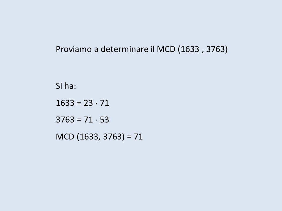 Proviamo a determinare il MCD (1633, 3763) Si ha: 1633 = 23 71 3763 = 71 53 MCD (1633, 3763) = 71
