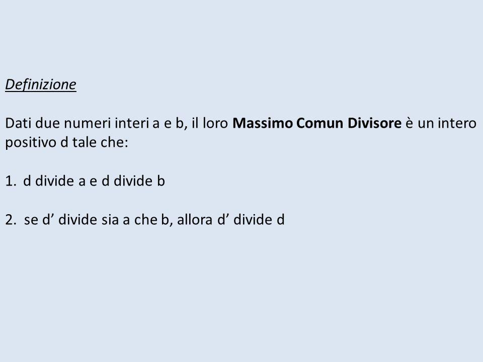 Definizione Dati due numeri interi a e b, il loro Massimo Comun Divisore è un intero positivo d tale che: 1.d divide a e d divide b 2. se d divide sia
