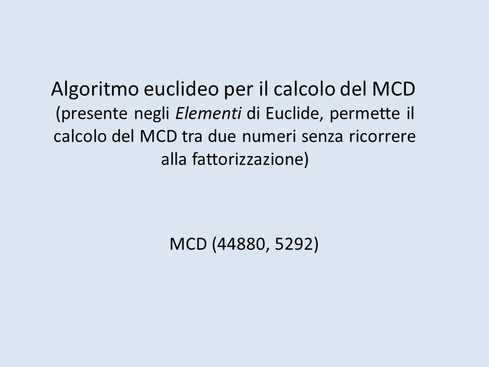 Algoritmo euclideo per il calcolo del MCD (presente negli Elementi di Euclide, permette il calcolo del MCD tra due numeri senza ricorrere alla fattorizzazione) MCD (44880, 5292)