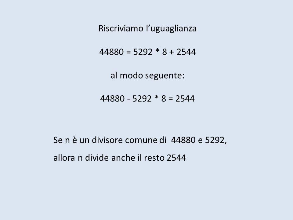 Riscriviamo luguaglianza 44880 = 5292 * 8 + 2544 al modo seguente: 44880 - 5292 * 8 = 2544 Se n è un divisore comune di 44880 e 5292, allora n divide anche il resto 2544
