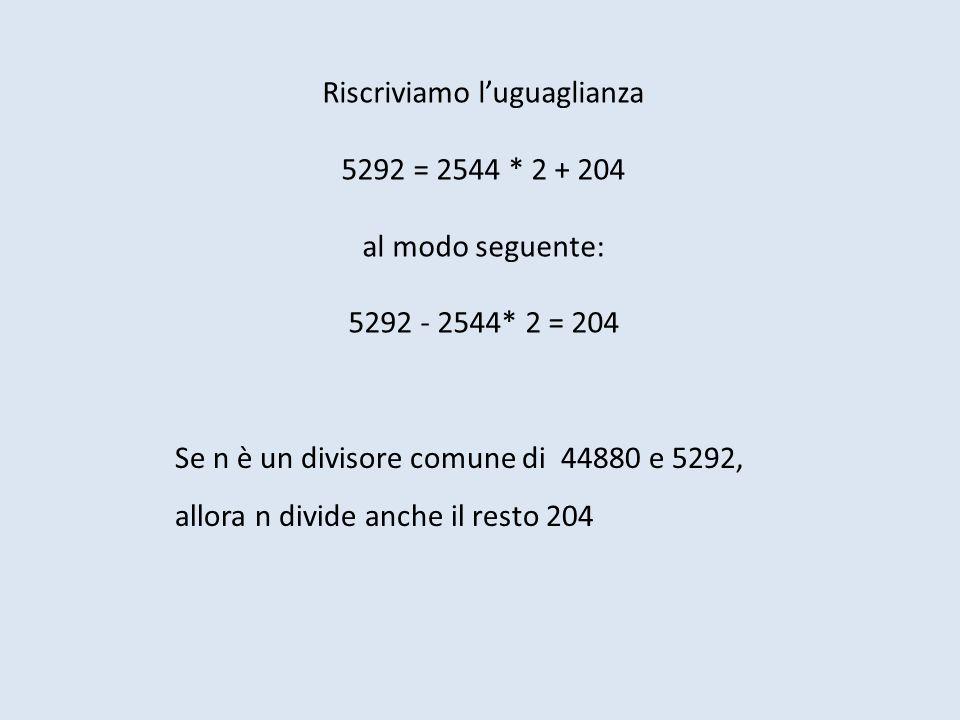Riscriviamo luguaglianza 5292 = 2544 * 2 + 204 al modo seguente: 5292 - 2544* 2 = 204 Se n è un divisore comune di 44880 e 5292, allora n divide anche il resto 204