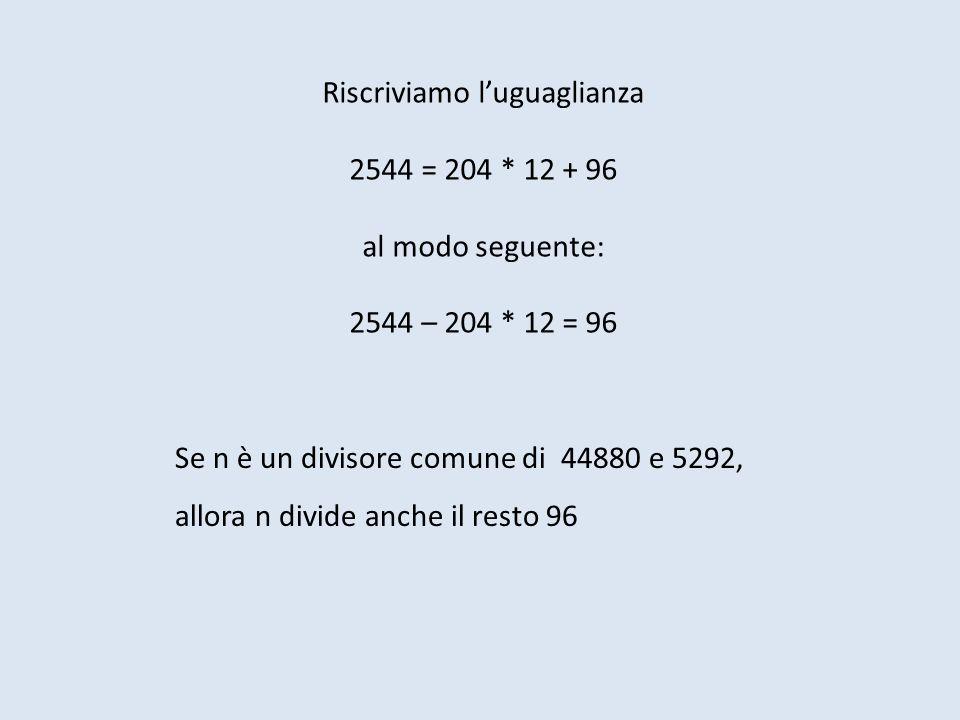Riscriviamo luguaglianza 2544 = 204 * 12 + 96 al modo seguente: 2544 – 204 * 12 = 96 Se n è un divisore comune di 44880 e 5292, allora n divide anche il resto 96