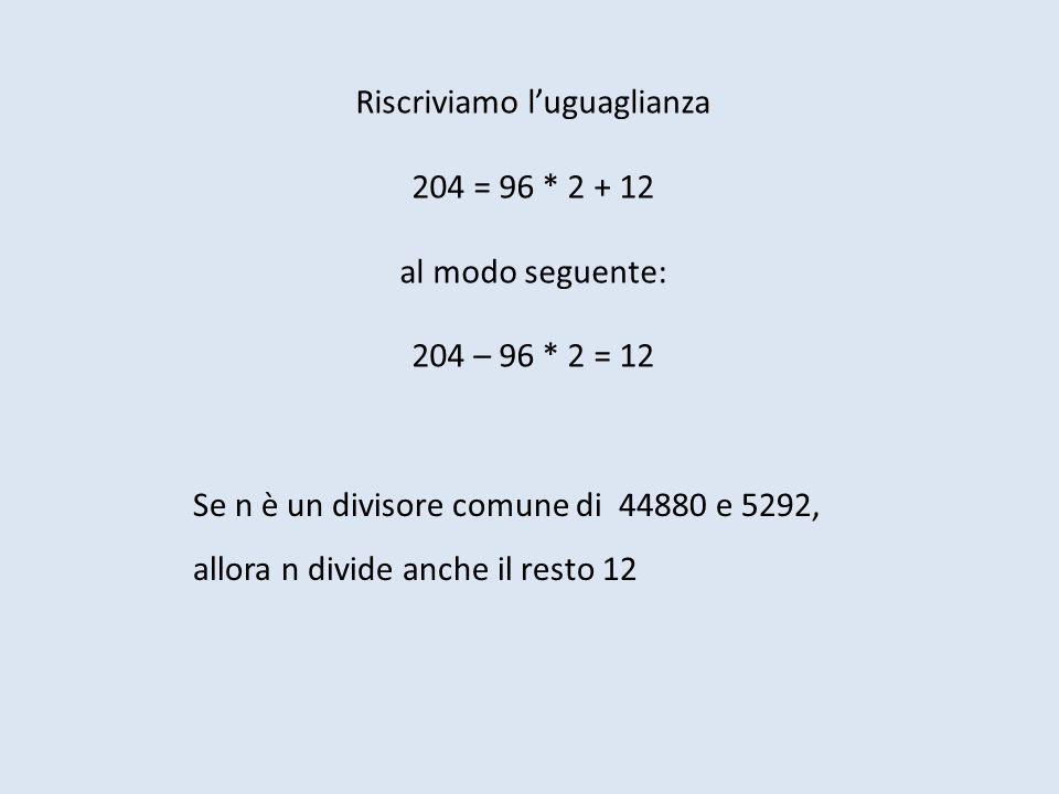 Riscriviamo luguaglianza 204 = 96 * 2 + 12 al modo seguente: 204 – 96 * 2 = 12 Se n è un divisore comune di 44880 e 5292, allora n divide anche il resto 12