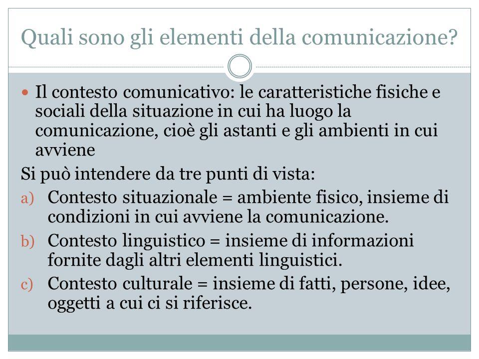 Quali sono gli elementi della comunicazione? Il contesto comunicativo: le caratteristiche fisiche e sociali della situazione in cui ha luogo la comuni