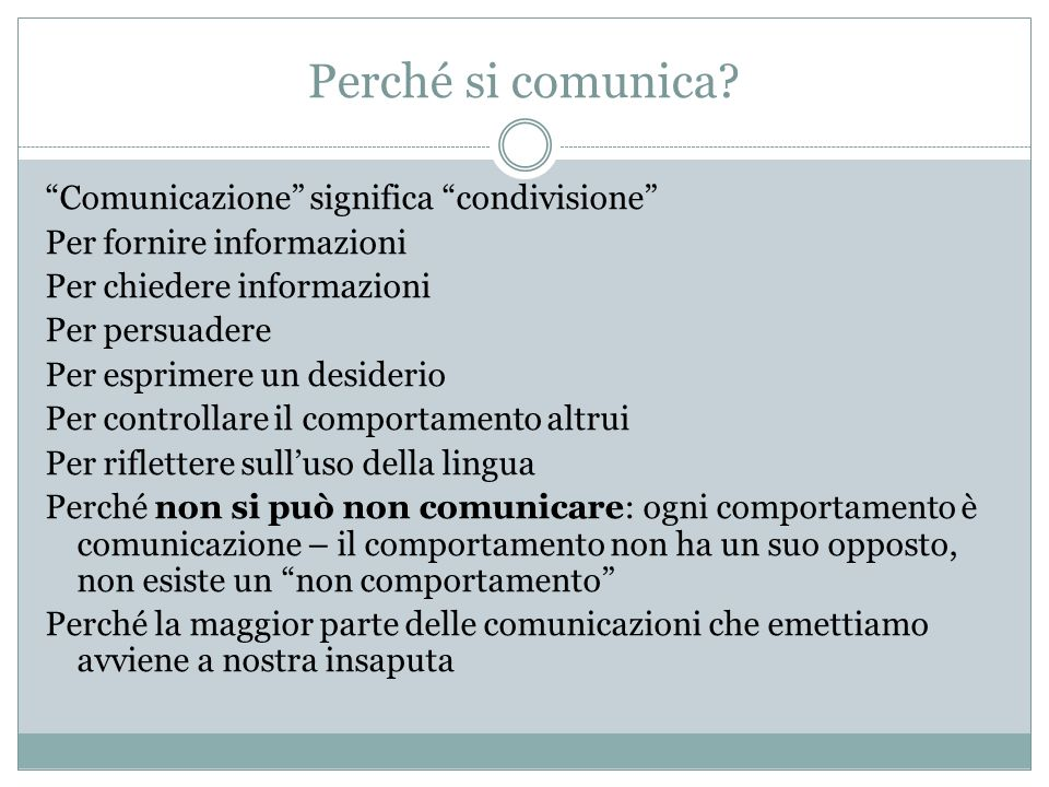 Perché si comunica? Comunicazione significa condivisione Per fornire informazioni Per chiedere informazioni Per persuadere Per esprimere un desiderio
