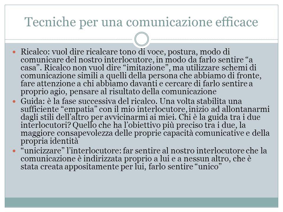 Tecniche per una comunicazione efficace Ricalco: vuol dire ricalcare tono di voce, postura, modo di comunicare del nostro interlocutore, in modo da fa
