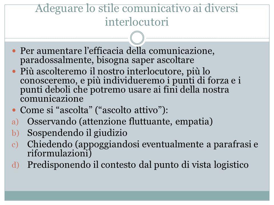 Adeguare lo stile comunicativo ai diversi interlocutori Per aumentare lefficacia della comunicazione, paradossalmente, bisogna saper ascoltare Più asc