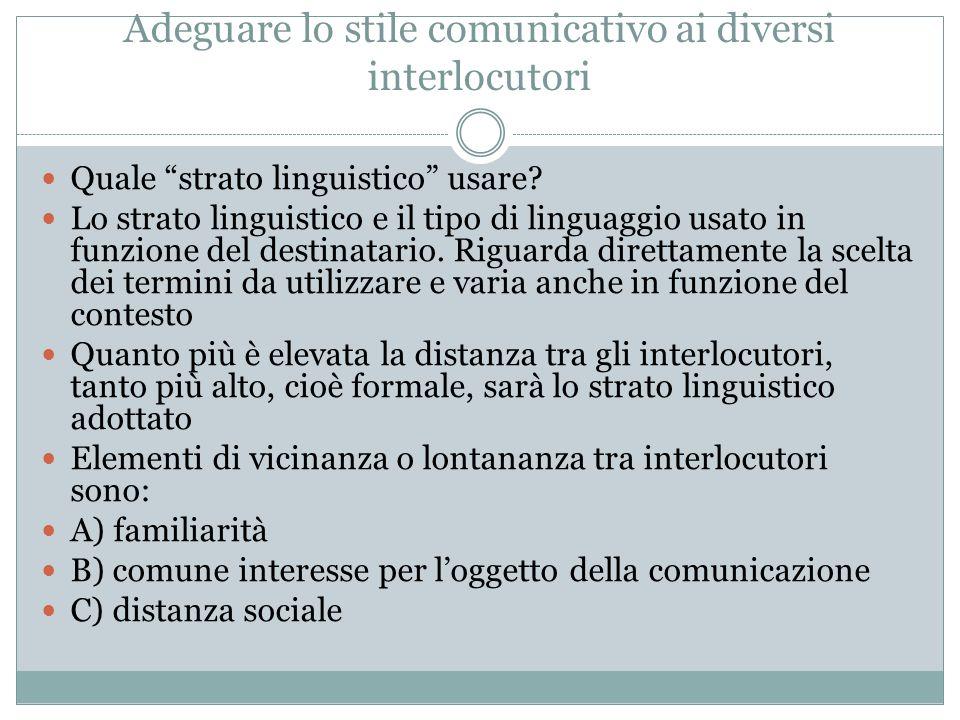 Adeguare lo stile comunicativo ai diversi interlocutori Quale strato linguistico usare? Lo strato linguistico e il tipo di linguaggio usato in funzion
