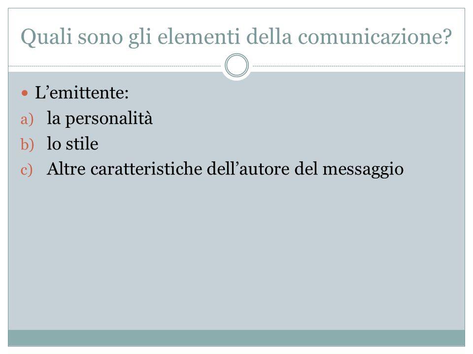 Quali sono gli elementi della comunicazione? Lemittente: a) la personalità b) lo stile c) Altre caratteristiche dellautore del messaggio