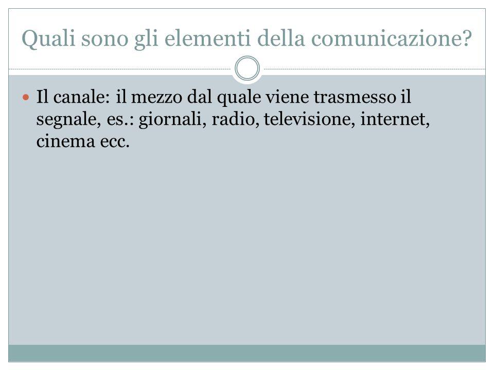Quali sono gli elementi della comunicazione? Il canale: il mezzo dal quale viene trasmesso il segnale, es.: giornali, radio, televisione, internet, ci