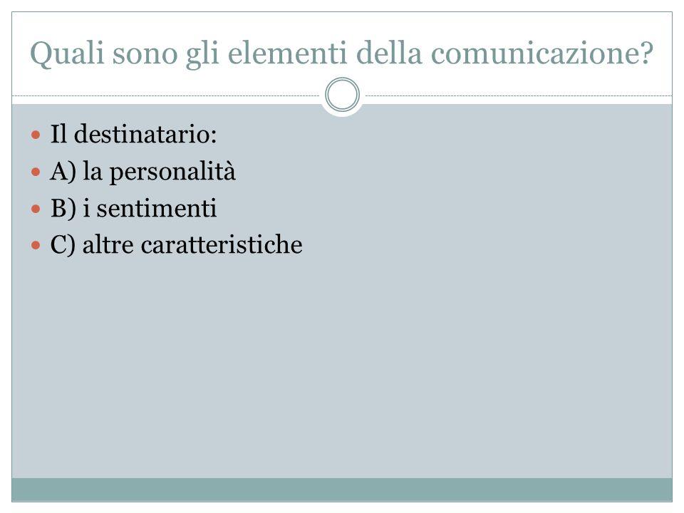 Quali sono gli elementi della comunicazione? Il destinatario: A) la personalità B) i sentimenti C) altre caratteristiche