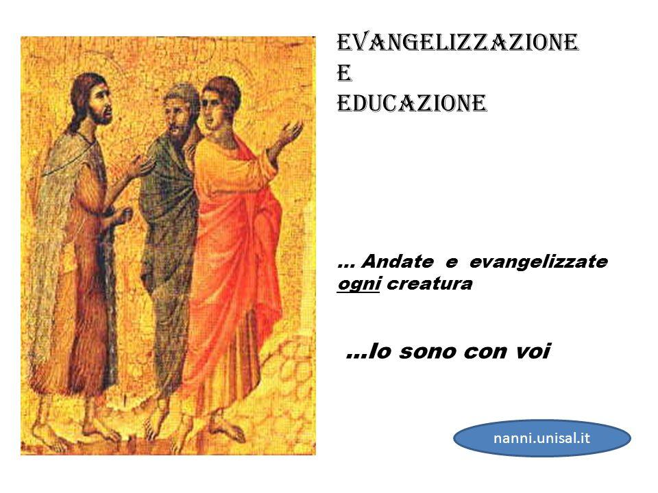 … Andate e evangelizzate ogni creatura …Io sono con voi Evangelizzazione E eDUCAZIONE nanni.unisal.it