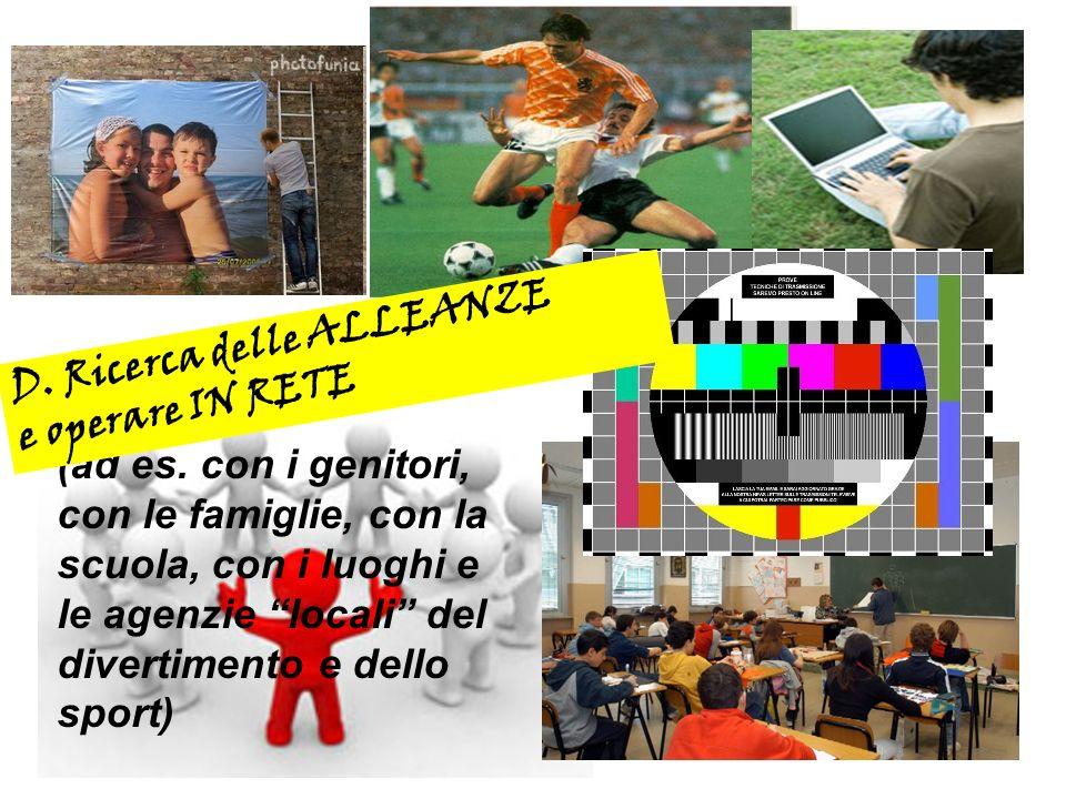 (ad es. con i genitori, con le famiglie, con la scuola, con i luoghi e le agenzie locali del divertimento e dello sport) D. Ricerca delle ALLEANZE e o